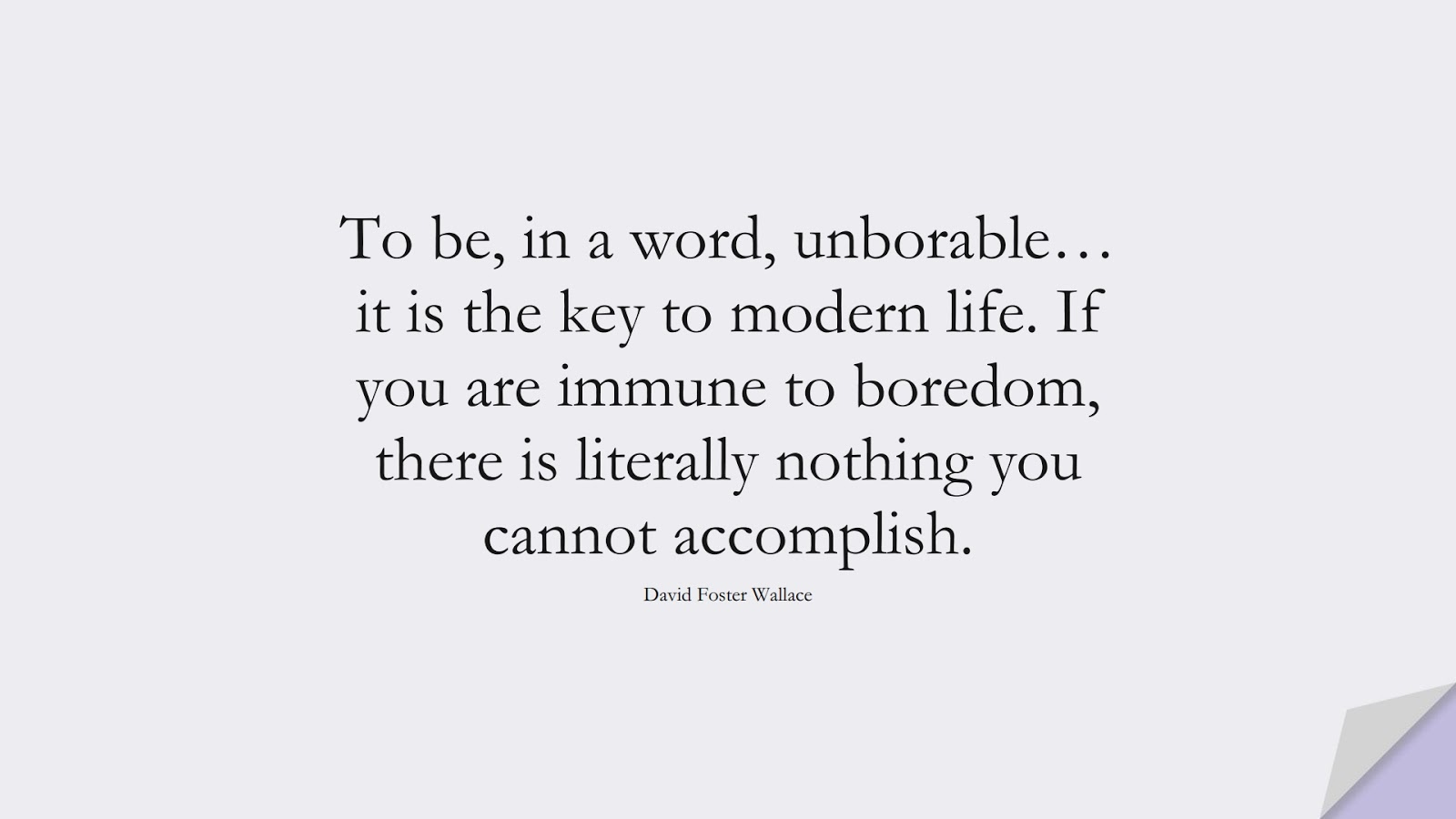 To be, in a word, unborable… it is the key to modern life. If you are immune to boredom, there is literally nothing you cannot accomplish. (David Foster Wallace);  #BestQuotes