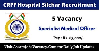 CRPF Hospital Silchar Recruitment 2021 - 5 Specialist Medical Officer Vacancy