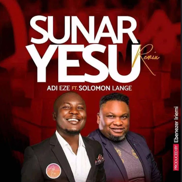 Audio: Adi Eze Ft. Solomon Lange – Sunar Yesu (Remix)