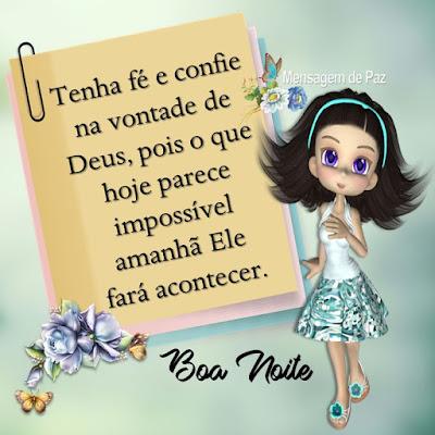 Tenha fé e confie na vontade de Deus,   pois o que hoje parece impossível   amanhã Ele fará acontecer.  Boa Noite!