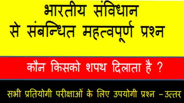 भारतीय संविधान से संबन्धित महत्वपूर्ण प्रश्न - उत्तर कौन किसको शपथ दिलाता है ?