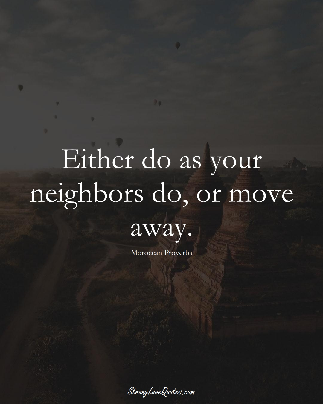 Either do as your neighbors do, or move away. (Moroccan Sayings);  #AfricanSayings