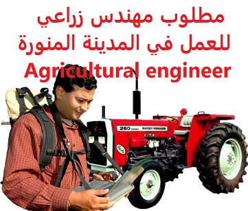 Agricultural engineer is required to work in Medina  To work in Medina  Qualification: Agricultural engineer  Experience: To have experience in cultivating greenhouses  Salary: to be determined after the interview
