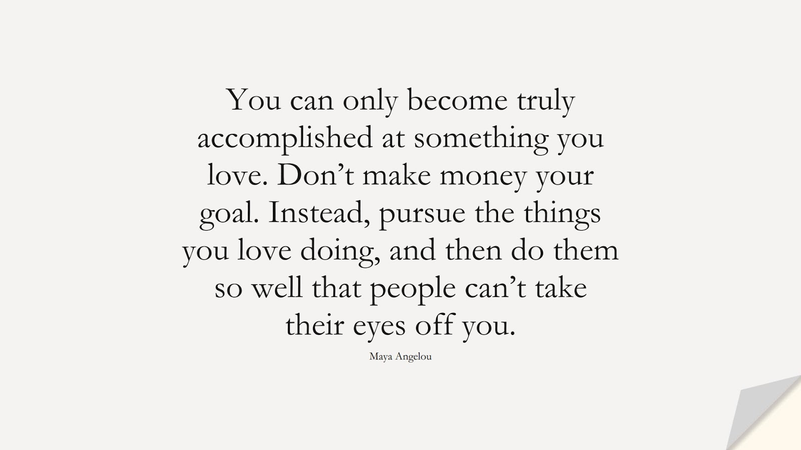 You can only become truly accomplished at something you love. Don't make money your goal. Instead, pursue the things you love doing, and then do them so well that people can't take their eyes off you. (Maya Angelou);  #MayaAngelouQuotes