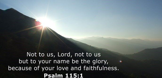 Not to us, Lord, not to us but to your name be the glory, because of your love and faithfulness.
