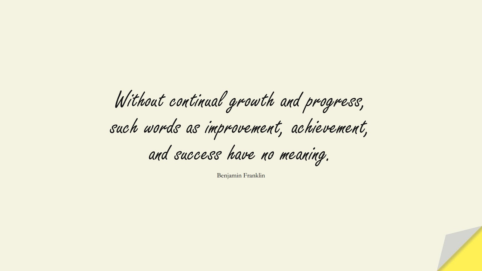 Without continual growth and progress, such words as improvement, achievement, and success have no meaning. (Benjamin Franklin);  #SuccessQuotes