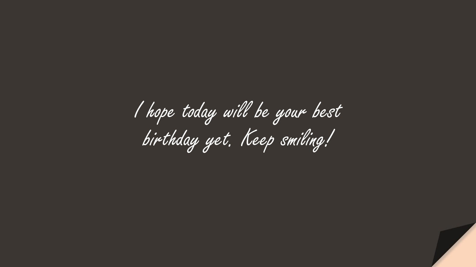 I hope today will be your best birthday yet. Keep smiling!FALSE