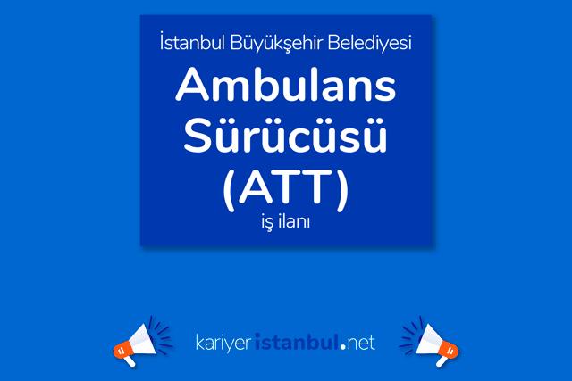 İstanbul Büyükşehir Belediyesi, ATT ambulans şoförü alımı yapacak. Kariyer İBB iş ilanı detayları kariyeristanbul.net'te!