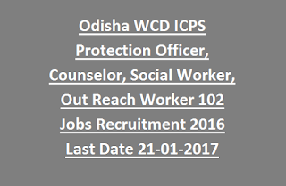 Odisha WCD ICPS DEO, Protection Officer, Counselor, Social Worker, Out Reach Worker 102 Govt Jobs Recruitment 2016 Last Date 21-01-2017