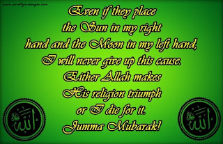Even if they place the Sun in my right hand and the Moon in my left hand, I will never give up this cause. Either Allah makes His religion triumph or I die for it. Jumma Mubarak!