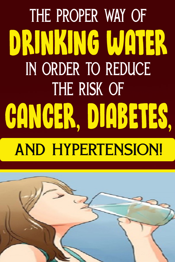 THE PROPER WAY OF DRINKING WATER IN ORDER TO REDUCE THE RISK OF CANCER, DIABETES, AND HYPERTENSION!
