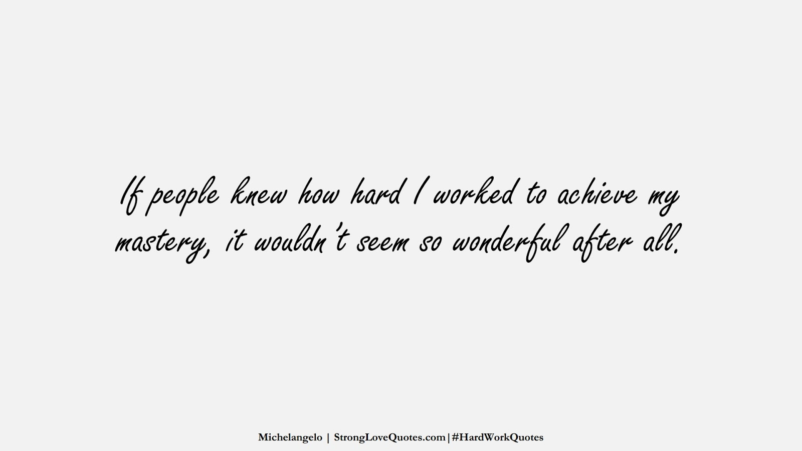 If people knew how hard I worked to achieve my mastery, it wouldn't seem so wonderful after all. (Michelangelo);  #HardWorkQuotes