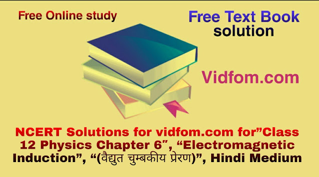 "NCERT Solutions for vidfom.com for""Class 12 Physics Chapter 6″, ""Electromagnetic Induction"", ""(वैद्युत चुम्बकीय प्रेरण)"", Hindi Medium"