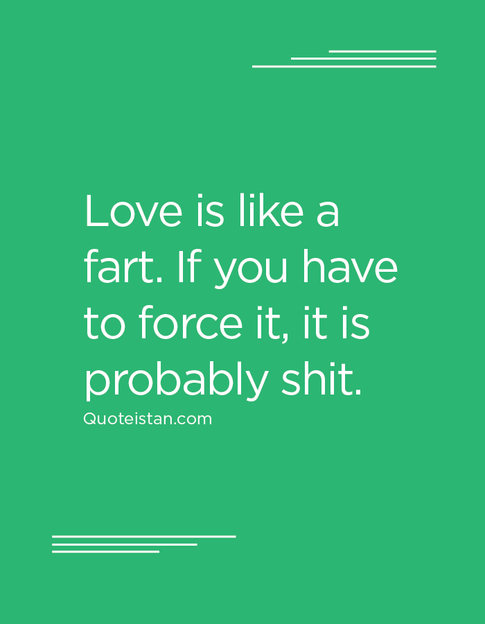 Love is like a fart. If you have to force it, it is probably shit.