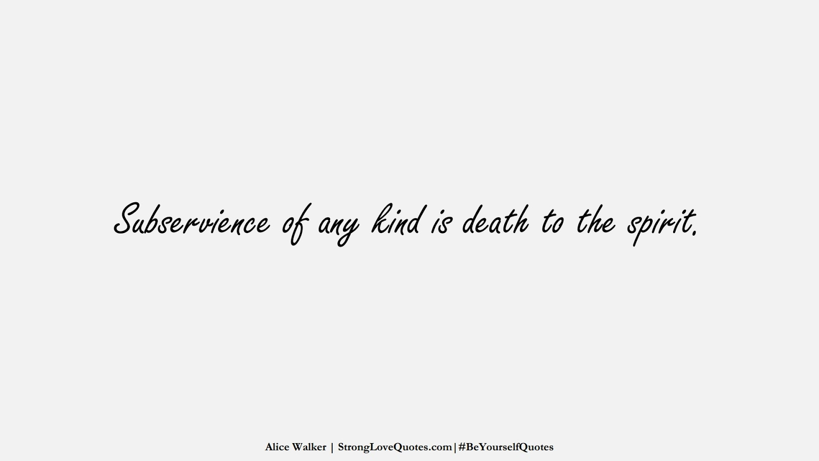 Subservience of any kind is death to the spirit. (Alice Walker);  #BeYourselfQuotes