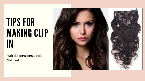 Tips for Making Clip In Hair Extensions Look Natural