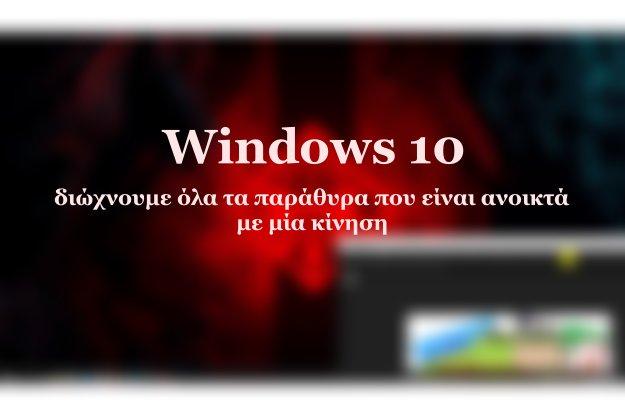 Windows 10: Διώχνουμε όλα τα παράθυρα που είναι ανοικτά με μία κίνηση