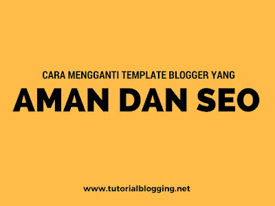 Cara Mengganti Template Blogger Yang Aman SEO