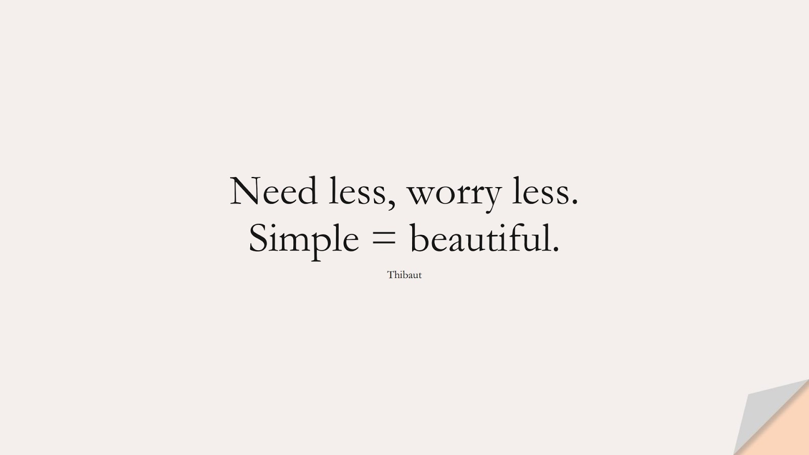Need less, worry less. Simple = beautiful. (Thibaut);  #StressQuotes