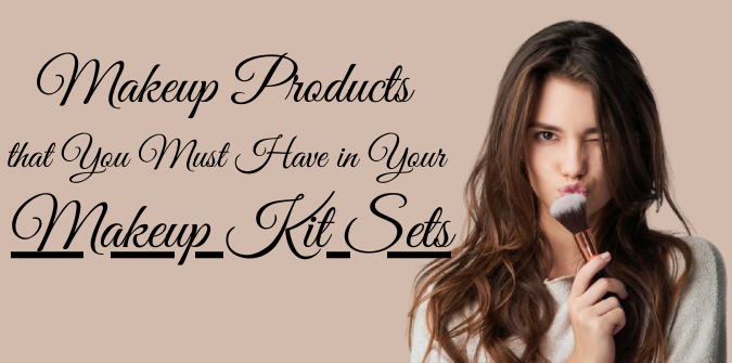 Makeup Products that You Must Have in Your Makeup Kit Sets