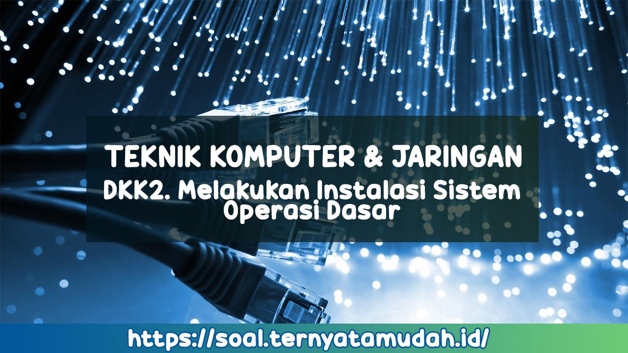 DKK2. Melakukan Instalasi Sistem Operasi Dasar (Soal dan Jawaban)