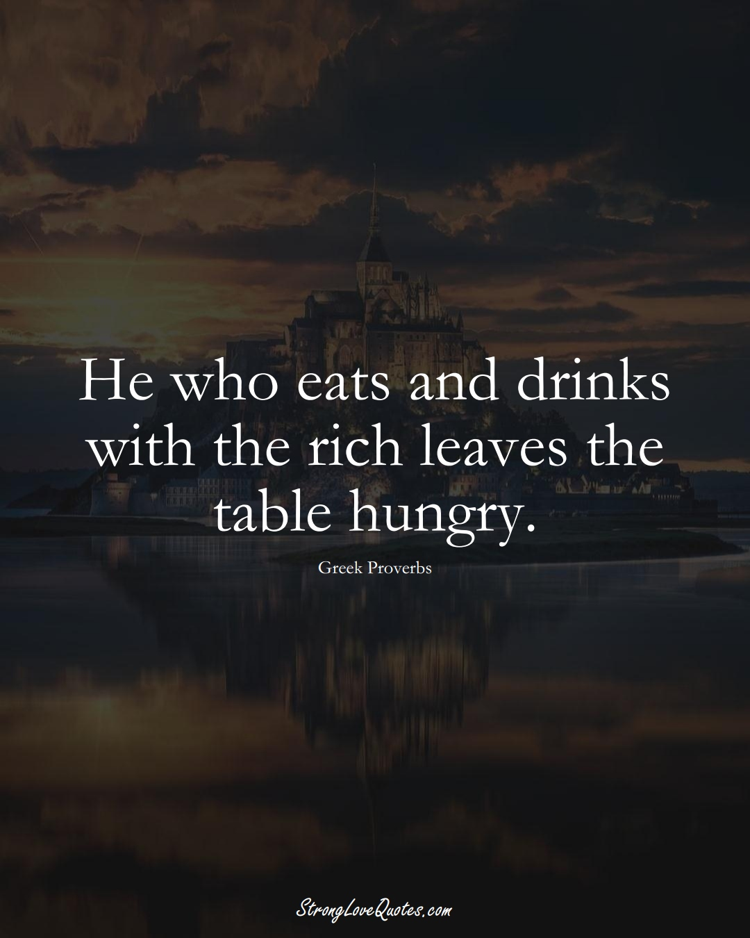 He who eats and drinks with the rich leaves the table hungry. (Greek Sayings);  #EuropeanSayings