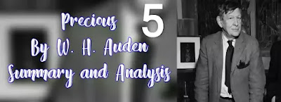 The poem 'The Precious Five' emerges in the last decade is strikingly different from Auden's earlier definitions of poetry. It is an example of Auden's fondness for unusual and outlandish phrases when he writes even on subjects too common for poetry.