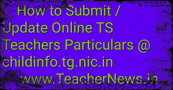 How to Submit Online TS Teachers Particulars @ childinfo.tg.nic.in