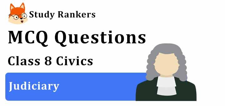 MCQ Questions for Class 8 Civics: Ch 5 Judiciary