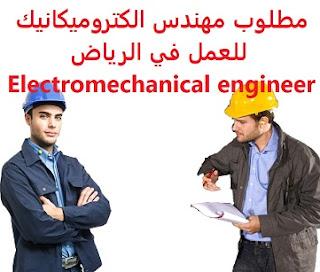 وظائف السعودية مطلوب مهندس الكتروميكانيك للعمل في الرياض Electromechanical engineer