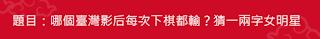 【猜謎】哪個臺灣影后每次下棋都輸?猜一兩字女明星