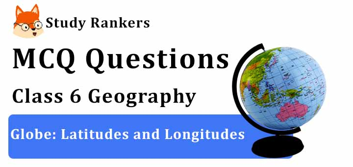 MCQ Questions for Class 6 Geography: Ch 2 Globe: Latitudes and Longitudes