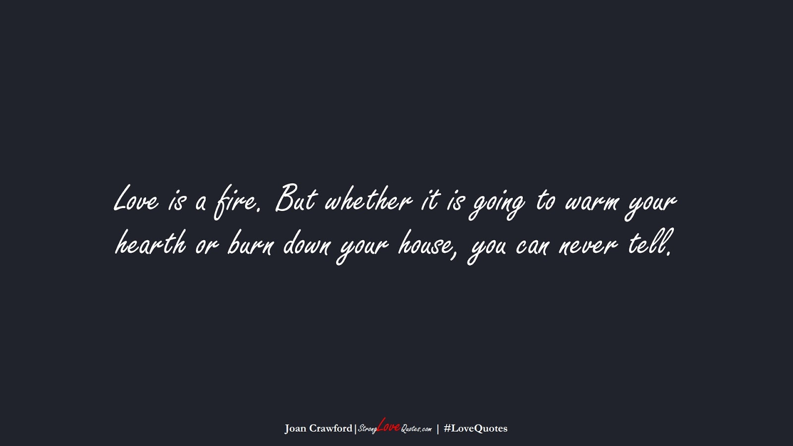 Love is a fire. But whether it is going to warm your hearth or burn down your house, you can never tell. (Joan Crawford);  #LoveQuotes