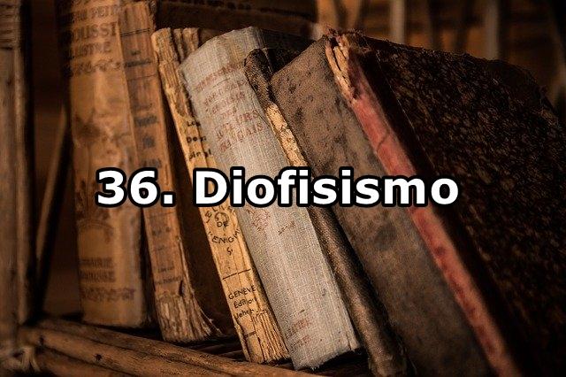 36. Diofisismo