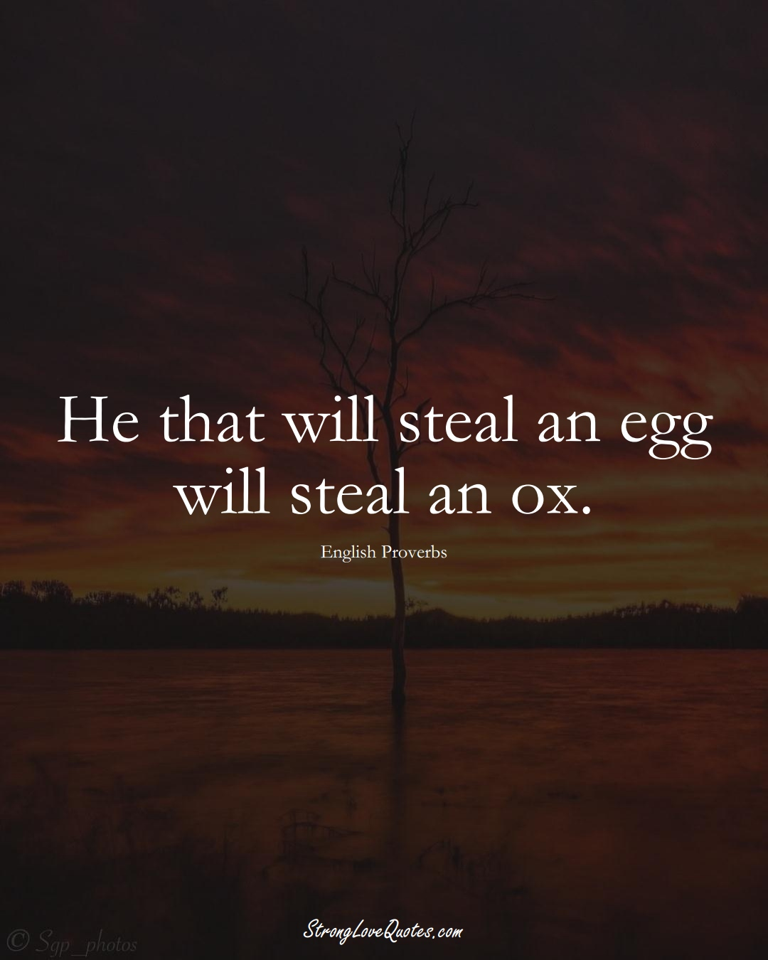 He that will steal an egg will steal an ox. (English Sayings);  #EuropeanSayings