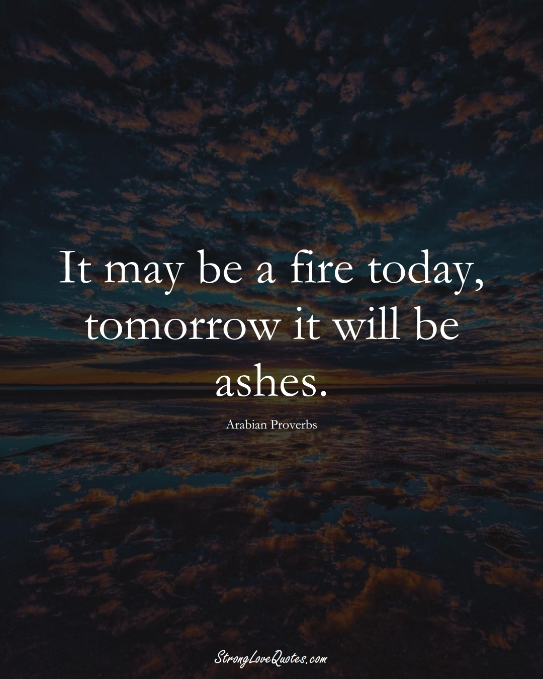 It may be a fire today, tomorrow it will be ashes. (Arabian Sayings);  #aVarietyofCulturesSayings