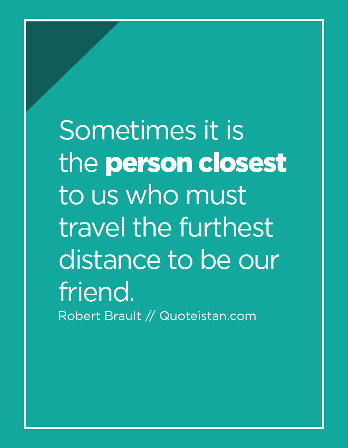 Sometimes it is the person closest to us who must travel the furthest distance to be our friend.