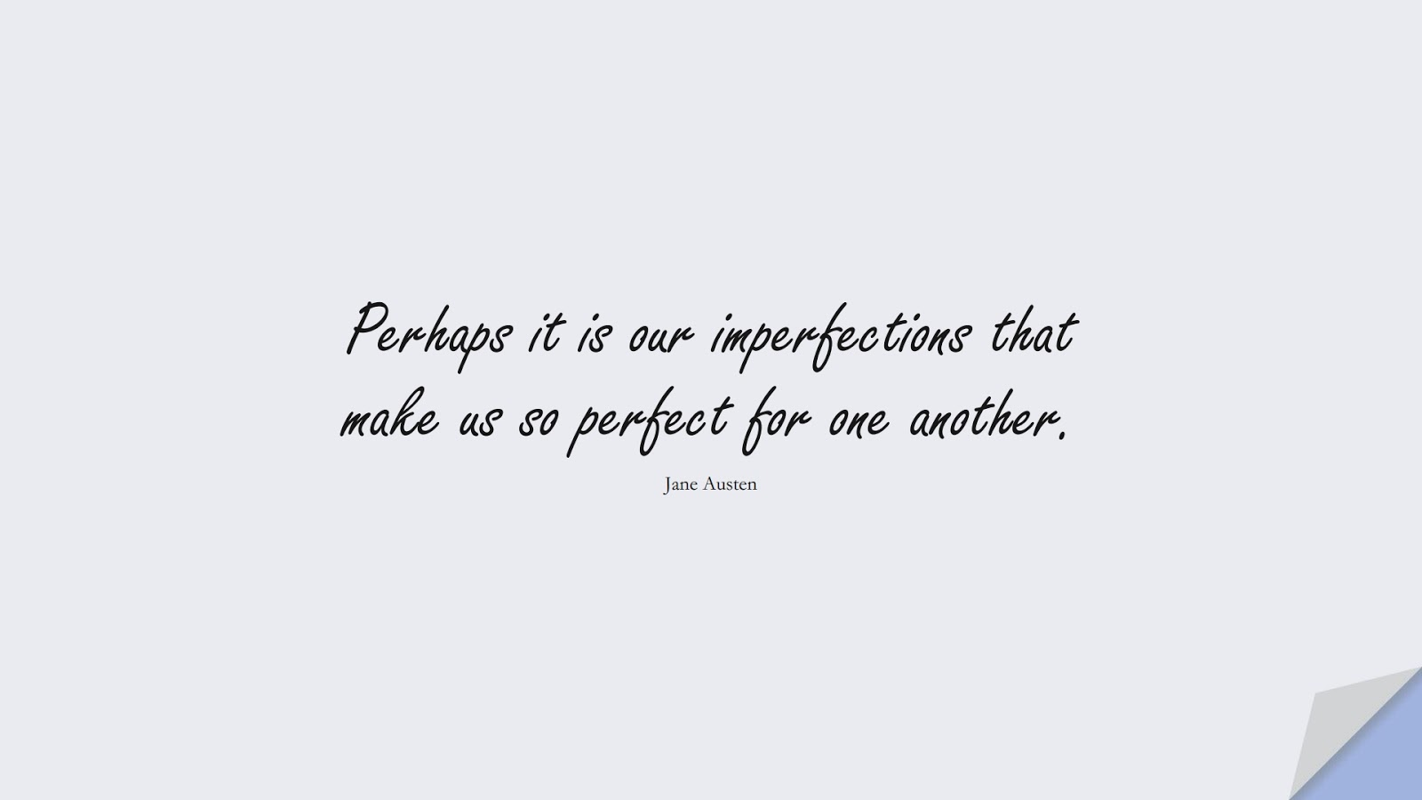 Perhaps it is our imperfections that make us so perfect for one another. (Jane Austen);  #LoveQuotes