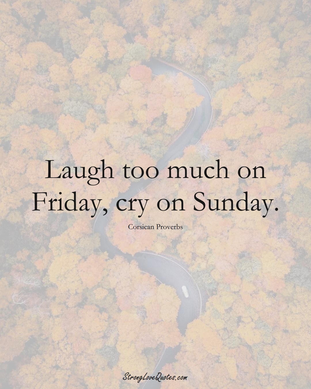 Laugh too much on Friday, cry on Sunday. (Corsican Sayings);  #EuropeanSayings