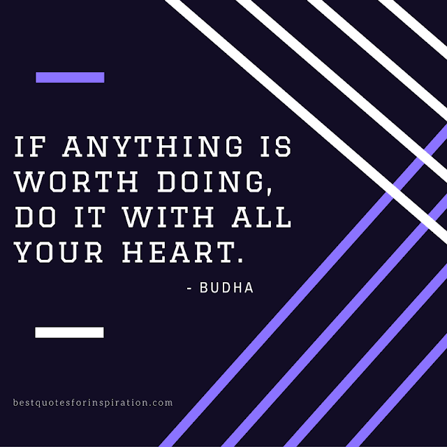 If anything is worth doing, do it with all your heart.