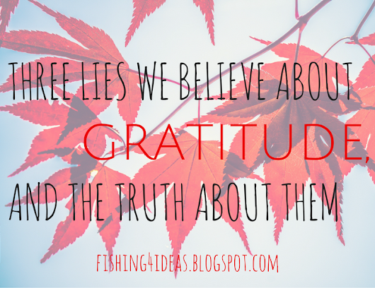 Three Lies We Believe about Gratitude and the Truth about Them - Fishing For Ideas