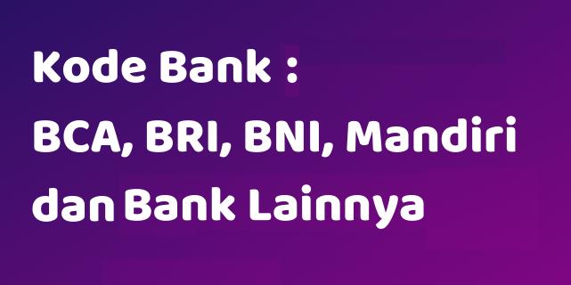 Daftar Kode Bank (BCA, BRI, BNI,  Mandiri) dan Bank Lainnya