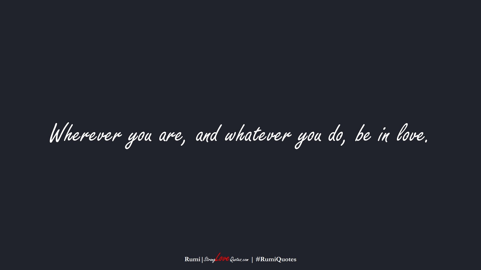 Wherever you are, and whatever you do, be in love. (Rumi);  #RumiQuotes