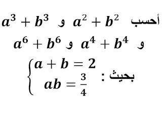 أحسب a²+b² و a^3+b^3 و a^4+b^4 و a^6+b^6 ، بحيث  a+b=2 و ab=3/4.