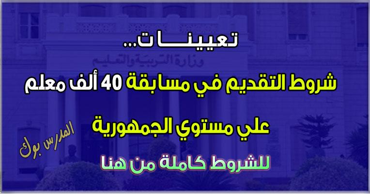 هنا شروط التقديم في مسابقة 40 ألف معلم علي مستوي الجمهورية