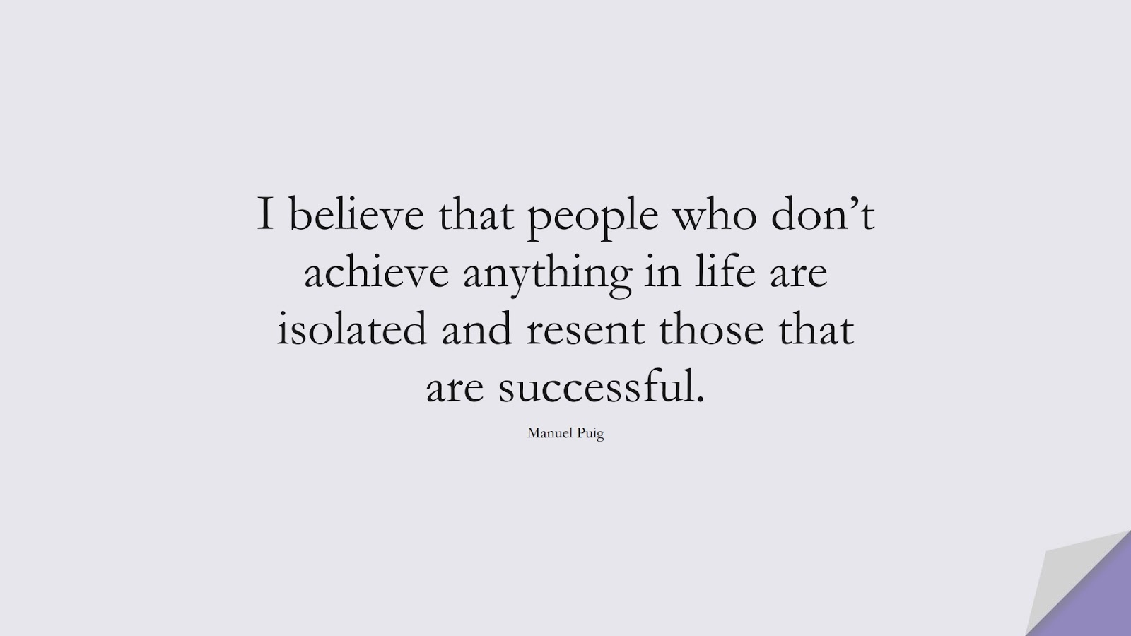 I believe that people who don't achieve anything in life are isolated and resent those that are successful. (Manuel Puig);  #SuccessQuotes