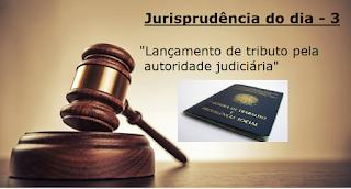 Jurisprudência do dia - 3 - Lançamento de ofício de tributo pela autoridade judiciária