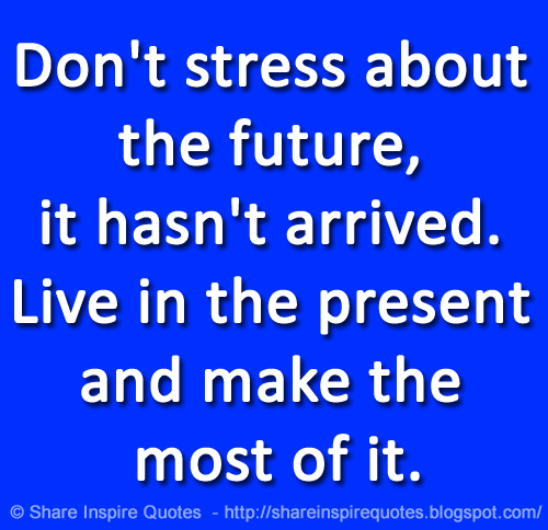 Dont Stress About The Future It Hasnt Arrived Live In