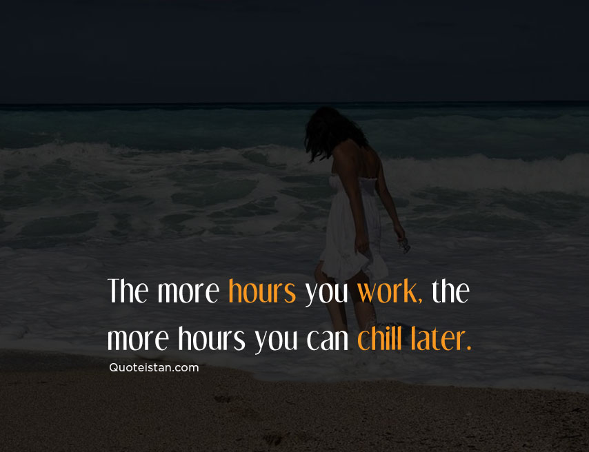 The more hours you work, the more hours you can chill later. #quote