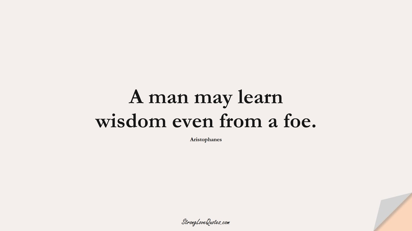 A man may learn wisdom even from a foe. (Aristophanes);  #LearningQuotes